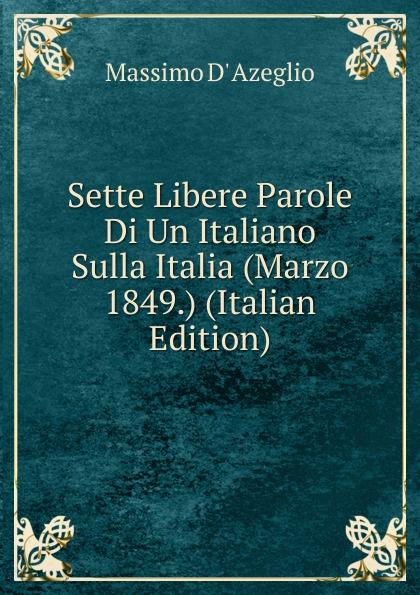 Massimo d' Azeglio Sette Libere Parole Di Un Italiano Sulla Italia (Marzo 1849.) (Italian Edition)