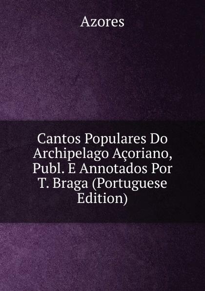 Azores Cantos Populares Do Archipelago Acoriano, Publ. E Annotados Por T. Braga (Portuguese Edition) цена