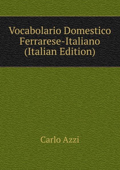 Carlo Azzi Vocabolario Domestico Ferrarese-Italiano (Italian Edition)