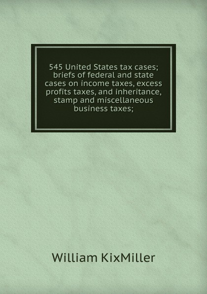 William KixMiller 545 United States tax cases; briefs of federal and state cases on income taxes, excess profits taxes, and inheritance, stamp and miscellaneous business taxes; george edwin holmes 1921 supplement to federal income tax war profits and excess profits taxes including stamp taxes and capital stock tax
