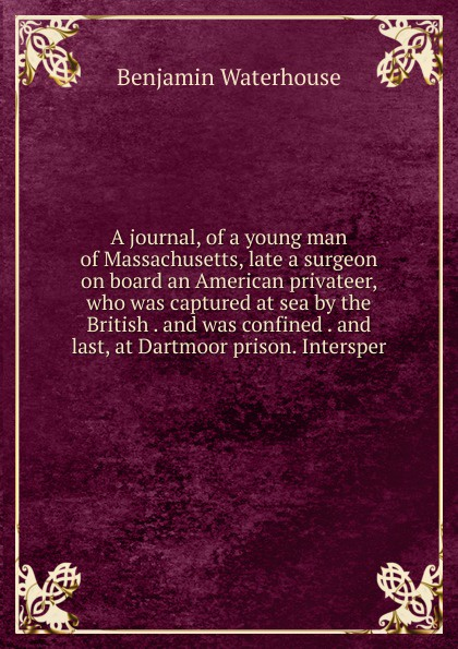 Benjamin Waterhouse A journal, of a young man of Massachusetts, late a surgeon on board an American privateer, who was captured at sea by the British . and was confined . and last, at Dartmoor prison. Intersper benjamin waterhouse a journal of a young man of massachusetts 2nd ed