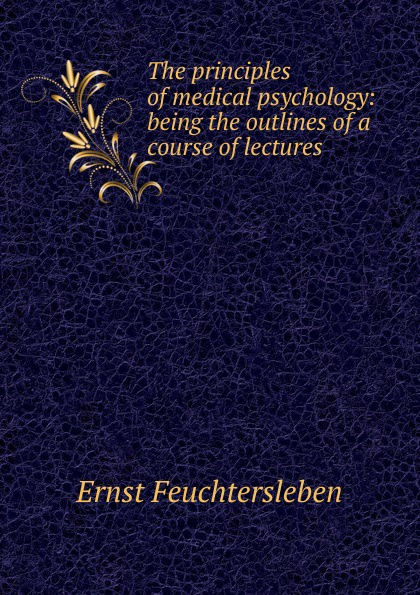 Ernst Feuchtersleben The principles of medical psychology: being the outlines of a course of lectures наталья валерьевна косолапова legal psychology short course of lectures