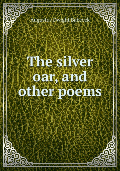 Augustus Dwight Babcock The silver oar, and other poems edwina stanton babcock greek wayfarers and other poems