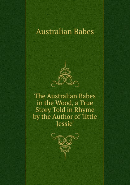 Australian Babes The Australian Babes in the Wood, a True Story Told in Rhyme by the Author of .little Jessie.. sara orwig babes in arms