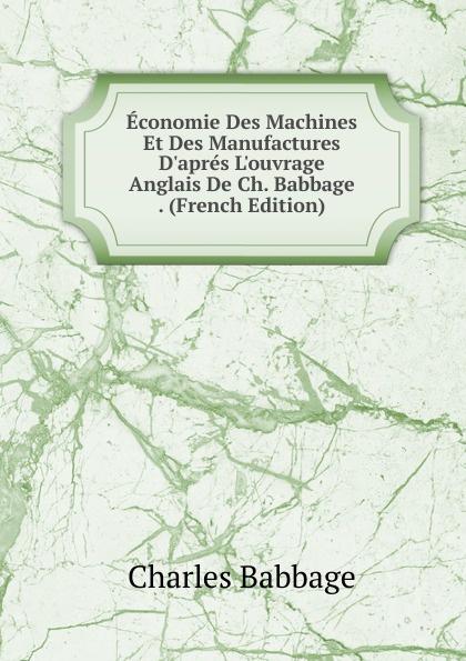 Charles Babbage Economie Des Machines Et Des Manufactures D.apres L.ouvrage Anglais De Ch. Babbage . (French Edition)