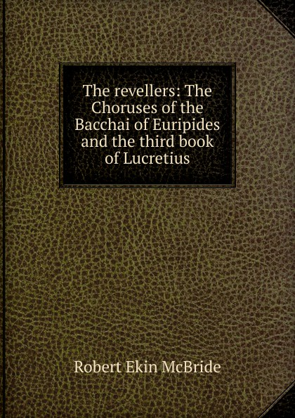 Robert Ekin McBride The revellers: The Choruses of the Bacchai of Euripides and the third book of Lucretius