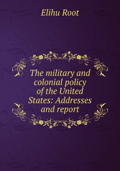 Elihu Root The military and colonial policy of the United States: Addresses and report