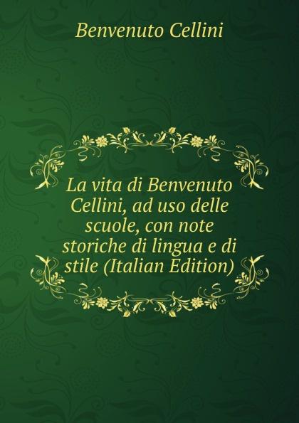 где купить Cellini Benvenuto La vita di Benvenuto Cellini, ad uso delle scuole, con note storiche di lingua e di stile (Italian Edition) по лучшей цене
