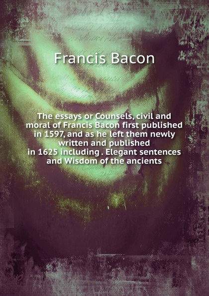 Фрэнсис Бэкон The essays or Counsels, civil and moral of Francis Bacon first published in 1597, and as he left them newly written and published in 1625 including . Elegant sentences and Wisdom of the ancients фрэнсис бэкон the works of francis bacon volume 11