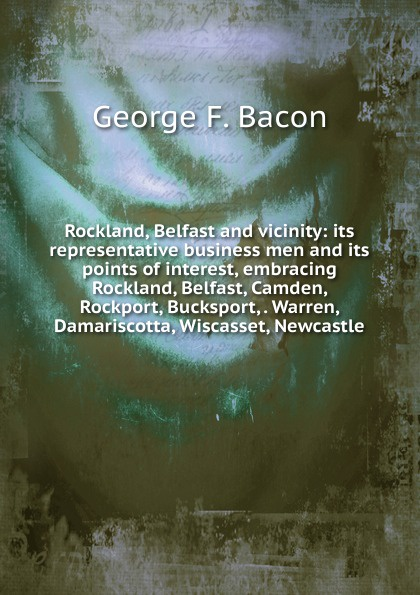 George F. Bacon Rockland, Belfast and vicinity: its representative business men and its points of interest, embracing Rockland, Belfast, Camden, Rockport, Bucksport, . Warren, Damariscotta, Wiscasset, Newcastle kodaline belfast