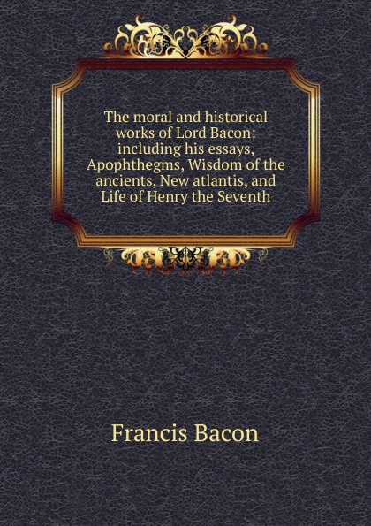 Фрэнсис Бэкон The moral and historical works of Lord Bacon: including his essays, Apophthegms, Wisdom of the ancients, New atlantis, and Life of Henry the Seventh фрэнсис бэкон the works of francis bacon volume 11