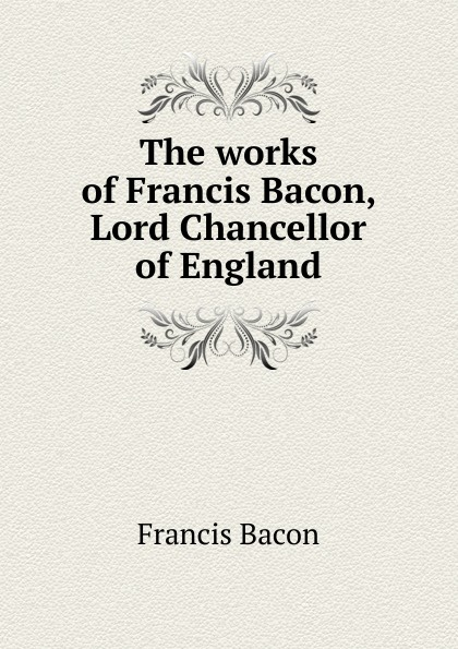 Фрэнсис Бэкон The works of Francis Bacon, Lord Chancellor of England фрэнсис бэкон the works of francis bacon volume 11