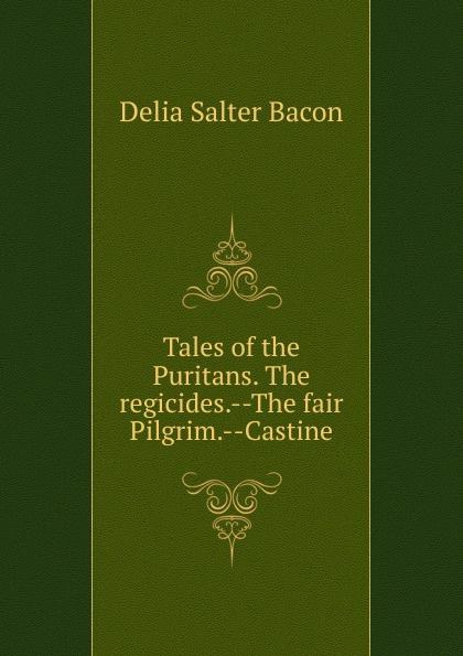 Delia Salter Bacon Tales of the Puritans. The regicides.--The fair Pilgrim.--Castine