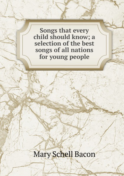 Mary Schell Bacon Songs that every child should know; a selection of the best songs of all nations for young people mary schell bacon songs that every child should know a selection of the best songs of all nations for young people