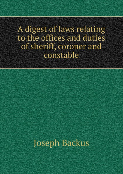 Joseph Backus A digest of laws relating to the offices and duties of sheriff, coroner and constable printio sheriff