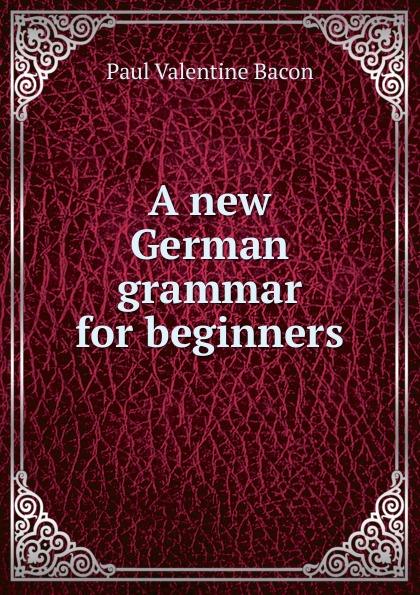 Paul Valentine Bacon A new German grammar for beginners lange franz j a german grammar for beginners