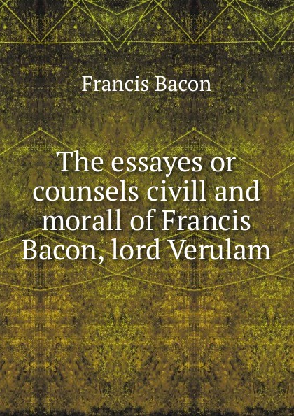 Фрэнсис Бэкон The essayes or counsels civill and morall of Francis Bacon, lord Verulam фрэнсис бэкон the works of francis bacon volume 11