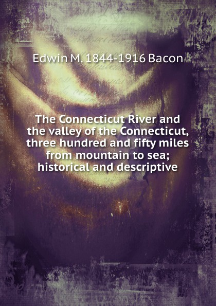 Edwin M. 1844-1916 Bacon The Connecticut River and the valley of the Connecticut, three hundred and fifty miles from mountain to sea; historical and descriptive