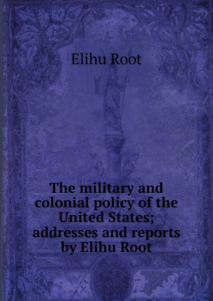 Elihu Root The military and colonial policy of the United States; addresses and reports by Elihu Root