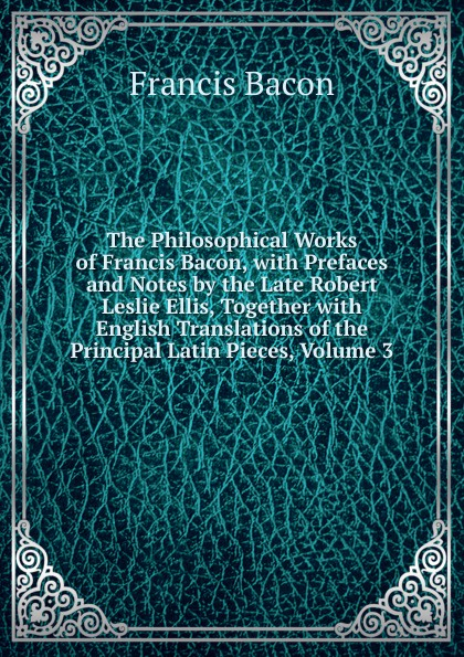 Фрэнсис Бэкон The Philosophical Works of Francis Bacon, with Prefaces and Notes by the Late Robert Leslie Ellis, Together with English Translations of the Principal Latin Pieces, Volume 3 фрэнсис бэкон the works of francis bacon volume 11