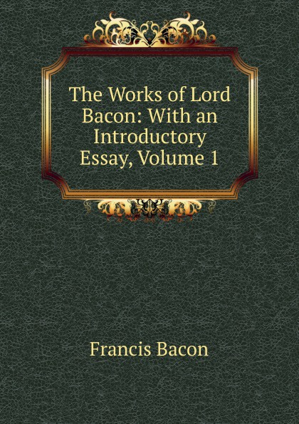 Фрэнсис Бэкон The Works of Lord Bacon: With an Introductory Essay, Volume 1 фрэнсис бэкон the works of francis bacon volume 11