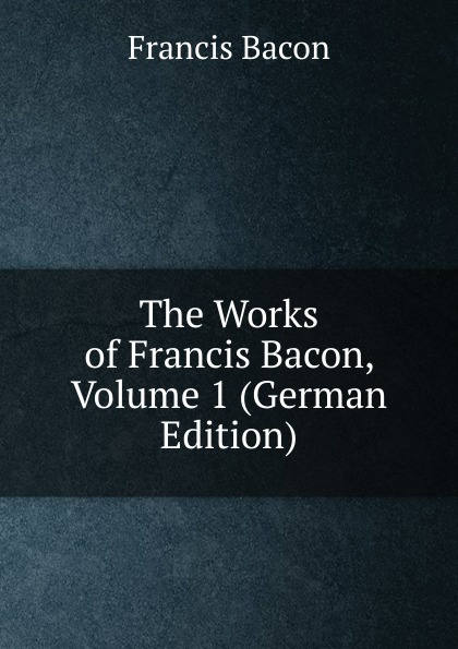 Фрэнсис Бэкон The Works of Francis Bacon, Volume 1 (German Edition) фрэнсис бэкон the works of francis bacon volume 13