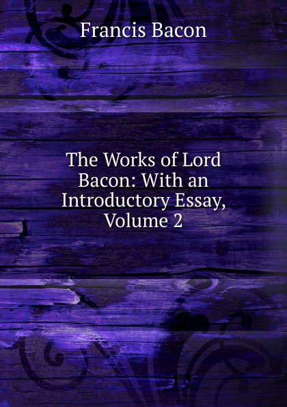 Фрэнсис Бэкон The Works of Lord Bacon: With an Introductory Essay, Volume 2 фрэнсис бэкон the works of francis bacon volume 11