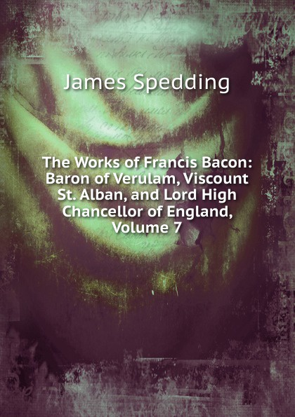 James Spedding The Works of Francis Bacon: Baron of Verulam, Viscount St. Alban, and Lord High Chancellor of England, Volume 7 w stone booth some acrostic signatures of francis bacon baron verulam of verulam viscount st alban together with some others