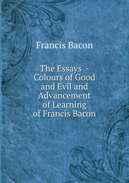 Фрэнсис Бэкон The Essays - Colours of Good and Evil and Advancement of Learning of Francis Bacon фрэнсис бэкон the works of francis bacon volume 11