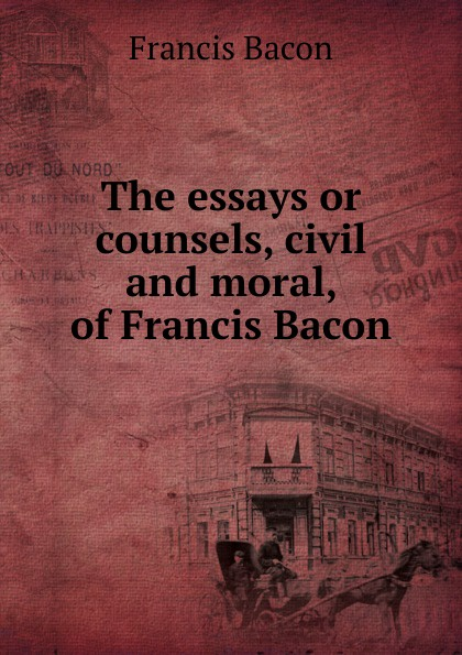 Фрэнсис Бэкон The essays or counsels, civil and moral, of Francis Bacon фрэнсис бэкон the works of francis bacon volume 11