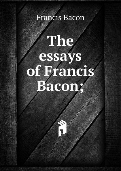 Фрэнсис Бэкон The essays of Francis Bacon; фрэнсис бэкон the works of francis bacon volume 11