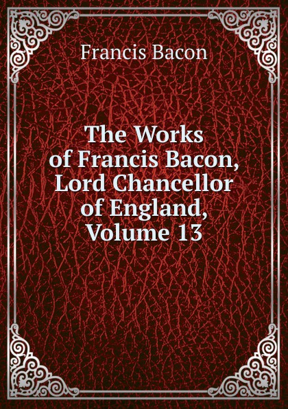 Фрэнсис Бэкон The Works of Francis Bacon, Lord Chancellor of England, Volume 13 фрэнсис бэкон the works of francis bacon volume 11