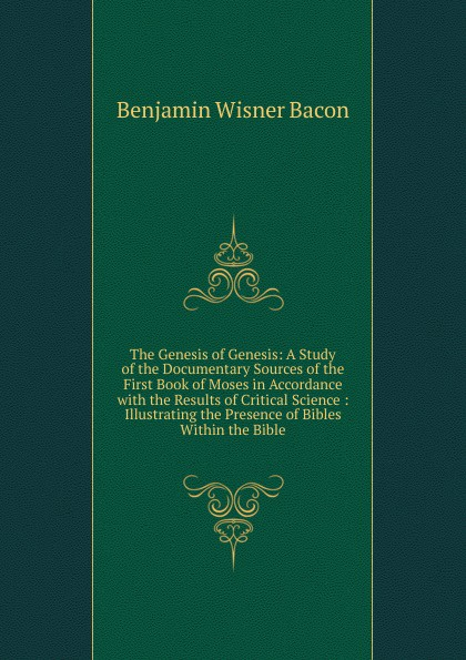 Benjamin Wisner Bacon The Genesis of Genesis: A Study of the Documentary Sources of the First Book of Moses in Accordance with the Results of Critical Science : Illustrating the Presence of Bibles Within the Bible malcolm kemp extreme events robust portfolio construction in the presence of fat tails isbn 9780470976791