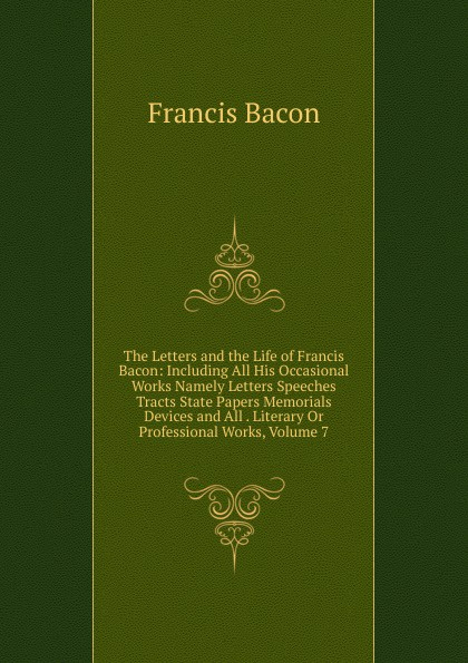 Фрэнсис Бэкон The Letters and the Life of Francis Bacon: Including All His Occasional Works Namely Letters Speeches Tracts State Papers Memorials Devices and All . Literary Or Professional Works, Volume 7 фрэнсис бэкон the works of francis bacon volume 11
