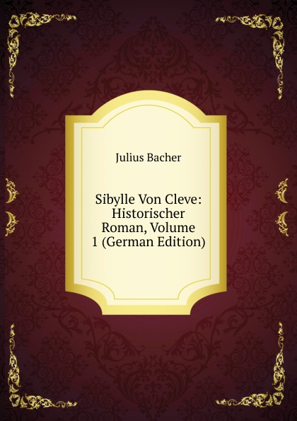 Julius Bacher Sibylle Von Cleve: Historischer Roman, Volume 1 (German Edition) наручные часы mitya veselkov gold20