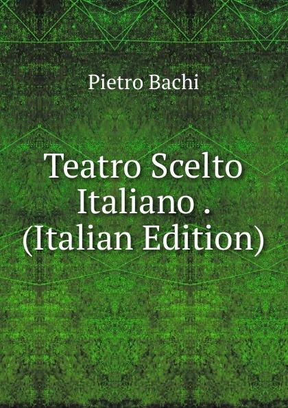 Pietro Bachi Teatro Scelto Italiano . (Italian Edition)