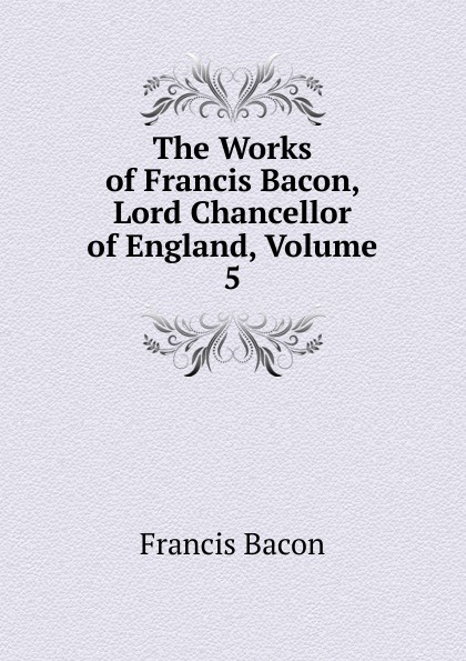 Фрэнсис Бэкон The Works of Francis Bacon, Lord Chancellor of England, Volume 5 фрэнсис бэкон the works of francis bacon volume 11