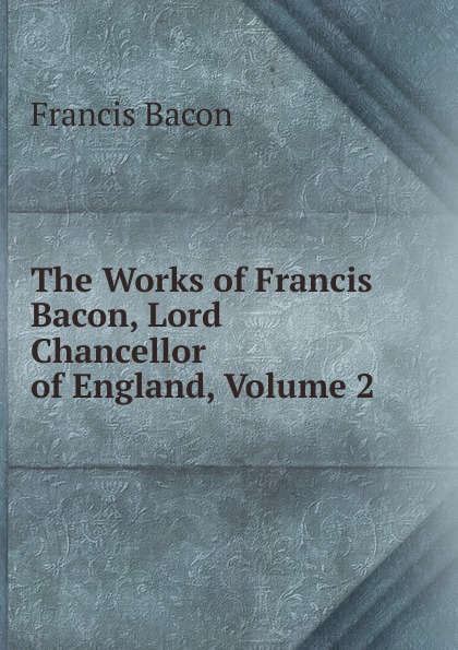 Фрэнсис Бэкон The Works of Francis Bacon, Lord Chancellor of England, Volume 2 фрэнсис бэкон the works of francis bacon volume 11