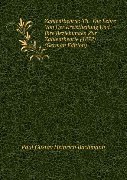 Paul Gustav Heinrich Bachmann Zahlentheorie: Th. Die Lehre Von Der Kreistheilung Und Ihre Beziehungen Zur Zahlentheorie (1872) (German Edition)