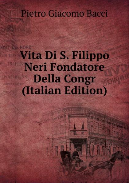 Vita Di S. Filippo Neri Fondatore Della Congr (Italian Edition)