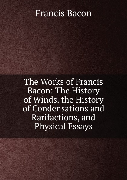 Фрэнсис Бэкон The Works of Francis Bacon: The History of Winds. the History of Condensations and Rarifactions, and Physical Essays фрэнсис бэкон the works of francis bacon volume 11