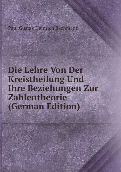 Paul Gustav Heinrich Bachmann Die Lehre Von Der Kreistheilung Und Ihre Beziehungen Zur Zahlentheorie (German Edition)