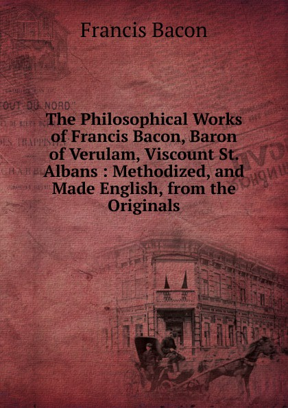 Фрэнсис Бэкон The Philosophical Works of Francis Bacon, Baron of Verulam, Viscount St. Albans : Methodized, and Made English, from the Originals фрэнсис бэкон the works of francis bacon volume 11
