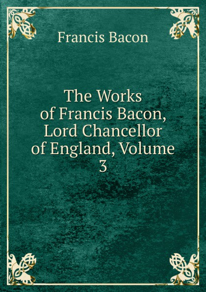 Фрэнсис Бэкон The Works of Francis Bacon, Lord Chancellor of England, Volume 3 фрэнсис бэкон the works of francis bacon volume 11