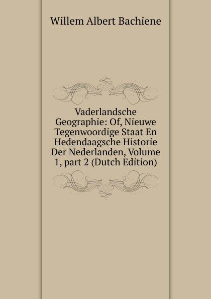Willem Albert Bachiene Vaderlandsche Geographie: Of, Nieuwe Tegenwoordige Staat En Hedendaagsche Historie Der Nederlanden, Volume 1,.part 2 (Dutch Edition) willem boudewijn donker curtius bijdragen tot den waterstaat der nederlanden