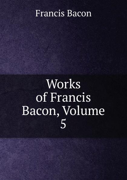 Фрэнсис Бэкон Works of Francis Bacon, Volume 5 фрэнсис бэкон the works of francis bacon volume 11