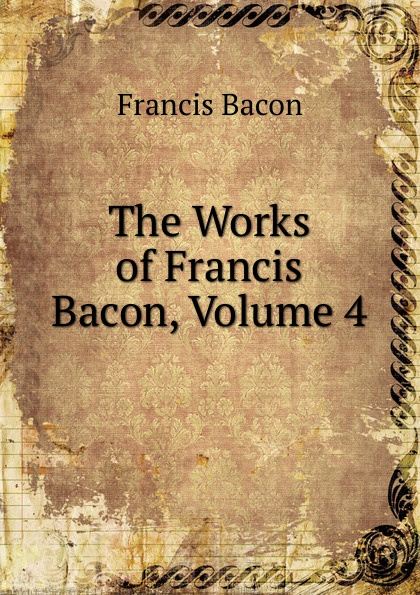 Фрэнсис Бэкон The Works of Francis Bacon, Volume 4 фрэнсис бэкон the works of francis bacon volume 13