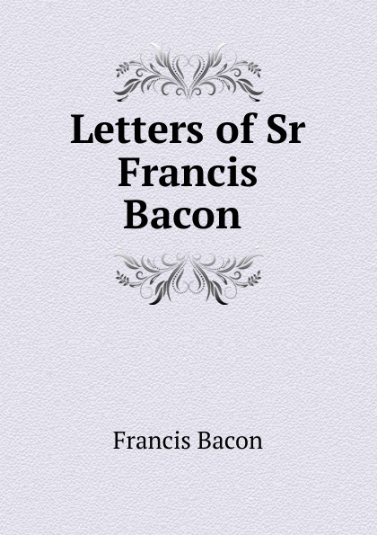 Фрэнсис Бэкон Letters of Sr Francis Bacon . фрэнсис бэкон the works of francis bacon volume 11