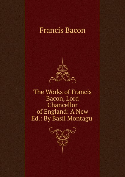 Фрэнсис Бэкон The Works of Francis Bacon, Lord Chancellor of England: A New Ed.: By Basil Montagu . фрэнсис бэкон the works of francis bacon volume 11