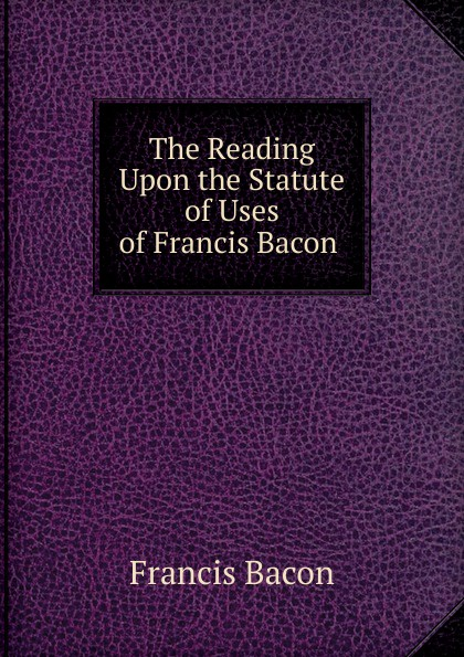 Фрэнсис Бэкон The Reading Upon the Statute of Uses of Francis Bacon . фрэнсис бэкон the works of francis bacon volume 11